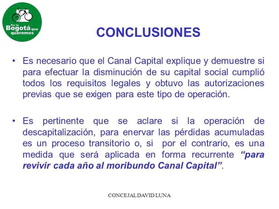 CONCEJAL DAVID LUNA CONCLUSIONES Es necesario que el Canal Capital explique y demuestre si para efectuar la disminución de su capital social cumplió t