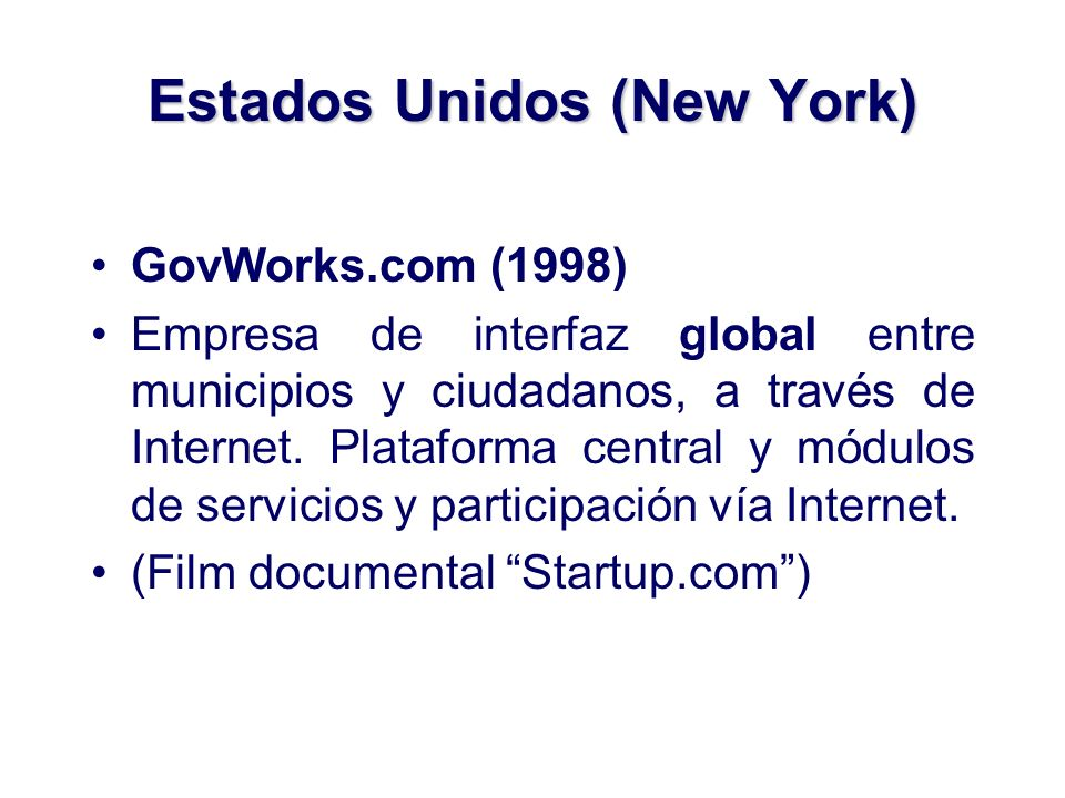 Estados Unidos (New York) GovWorks.com (1998) Empresa de interfaz global entre municipios y ciudadanos, a través de Internet. Plataforma central y mód