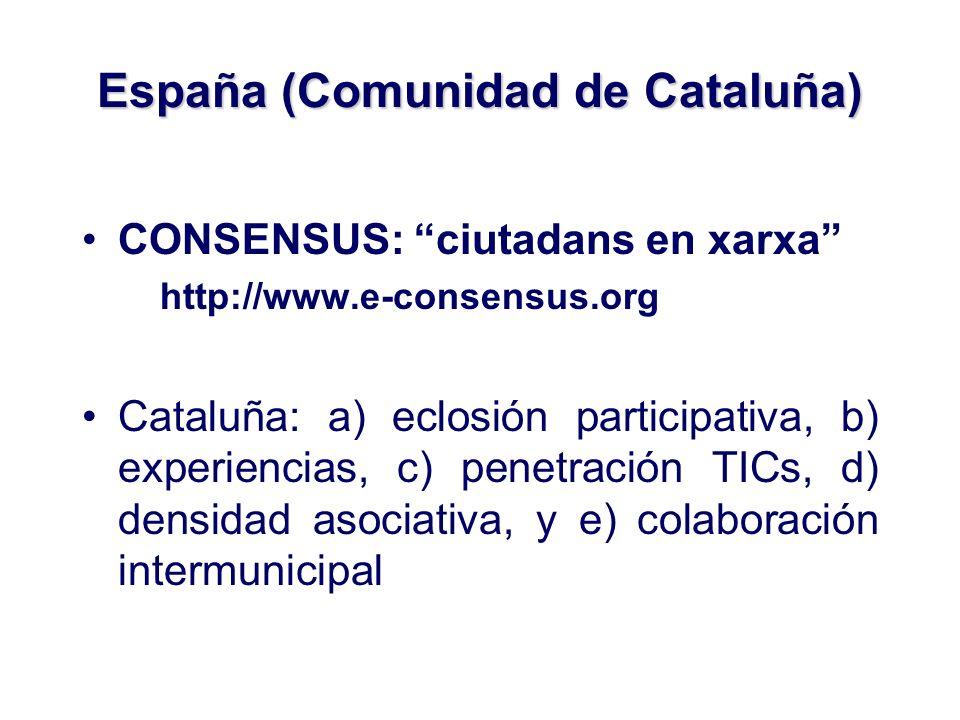 España (Comunidad de Cataluña) CONSENSUS: ciutadans en xarxa http://www.e-consensus.org Cataluña: a) eclosión participativa, b) experiencias, c) penetración TICs, d) densidad asociativa, y e) colaboración intermunicipal