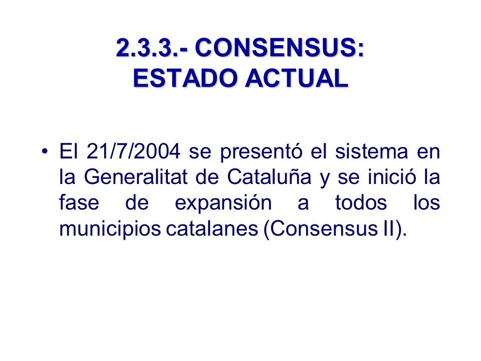 2.3.3.- CONSENSUS: ESTADO ACTUAL El 21/7/2004 se presentó el sistema en la Generalitat de Cataluña y se inició la fase de expansión a todos los municipios catalanes (Consensus II).