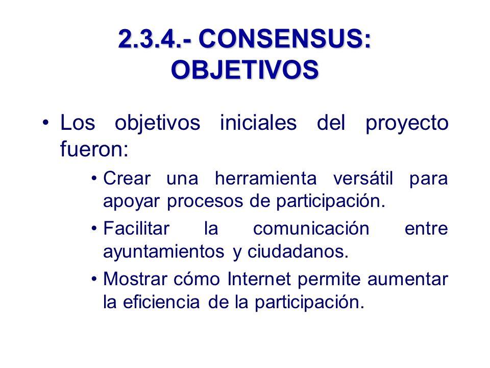 2.3.4.- CONSENSUS: OBJETIVOS Los objetivos iniciales del proyecto fueron: Crear una herramienta versátil para apoyar procesos de participación.