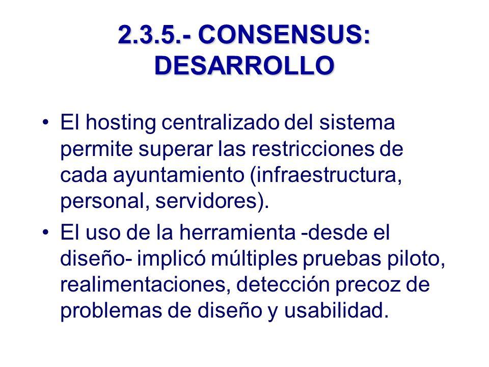 2.3.5.- CONSENSUS: DESARROLLO El hosting centralizado del sistema permite superar las restricciones de cada ayuntamiento (infraestructura, personal, servidores).
