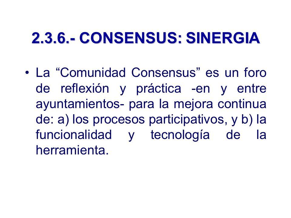 2.3.6.- CONSENSUS: SINERGIA La Comunidad Consensus es un foro de reflexión y práctica -en y entre ayuntamientos- para la mejora continua de: a) los procesos participativos, y b) la funcionalidad y tecnología de la herramienta.