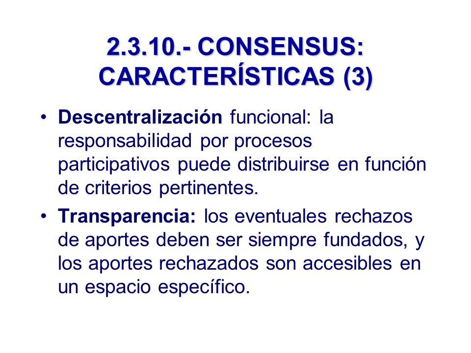 2.3.10.- CONSENSUS: CARACTERÍSTICAS (3) Descentralización funcional: la responsabilidad por procesos participativos puede distribuirse en función de criterios pertinentes.
