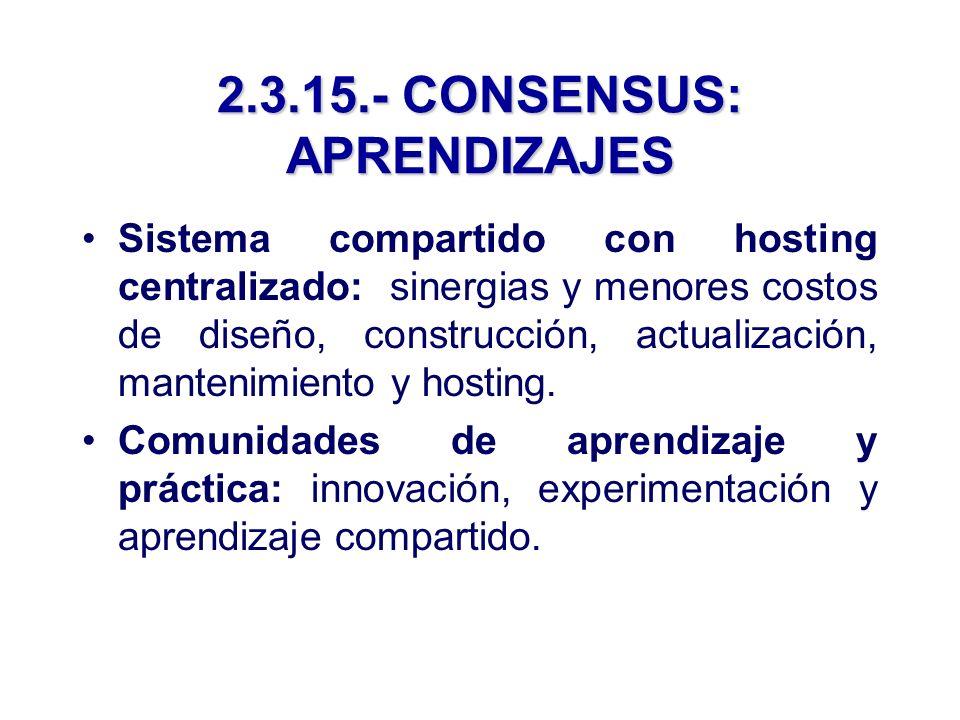 2.3.15.- CONSENSUS: APRENDIZAJES Sistema compartido con hosting centralizado: sinergias y menores costos de diseño, construcción, actualización, mantenimiento y hosting.