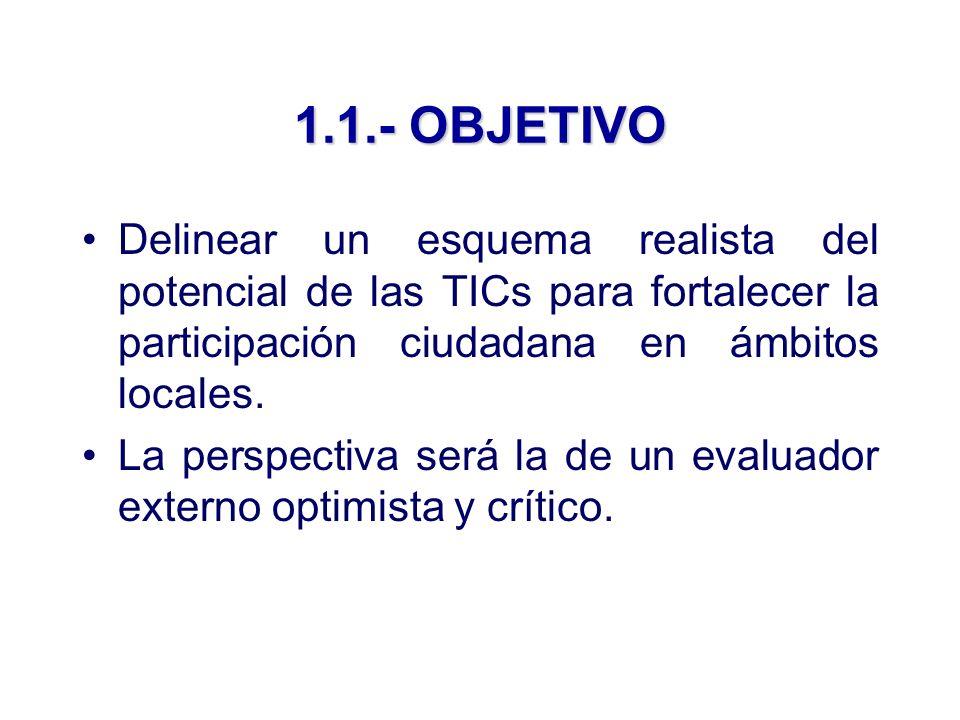 1.1.- OBJETIVO Delinear un esquema realista del potencial de las TICs para fortalecer la participación ciudadana en ámbitos locales.