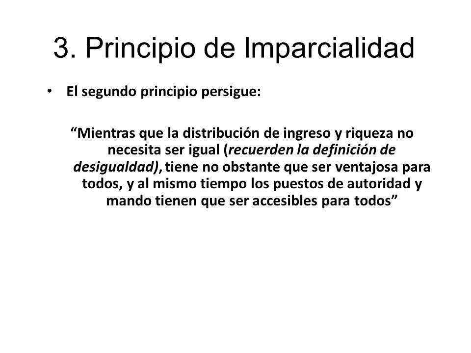 3. Principio de Imparcialidad El segundo principio persigue: Mientras que la distribución de ingreso y riqueza no necesita ser igual (recuerden la def