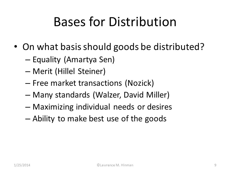 1/25/2014©Lawrence M. Hinman9 Bases for Distribution On what basis should goods be distributed? – Equality (Amartya Sen) – Merit (Hillel Steiner) – Fr