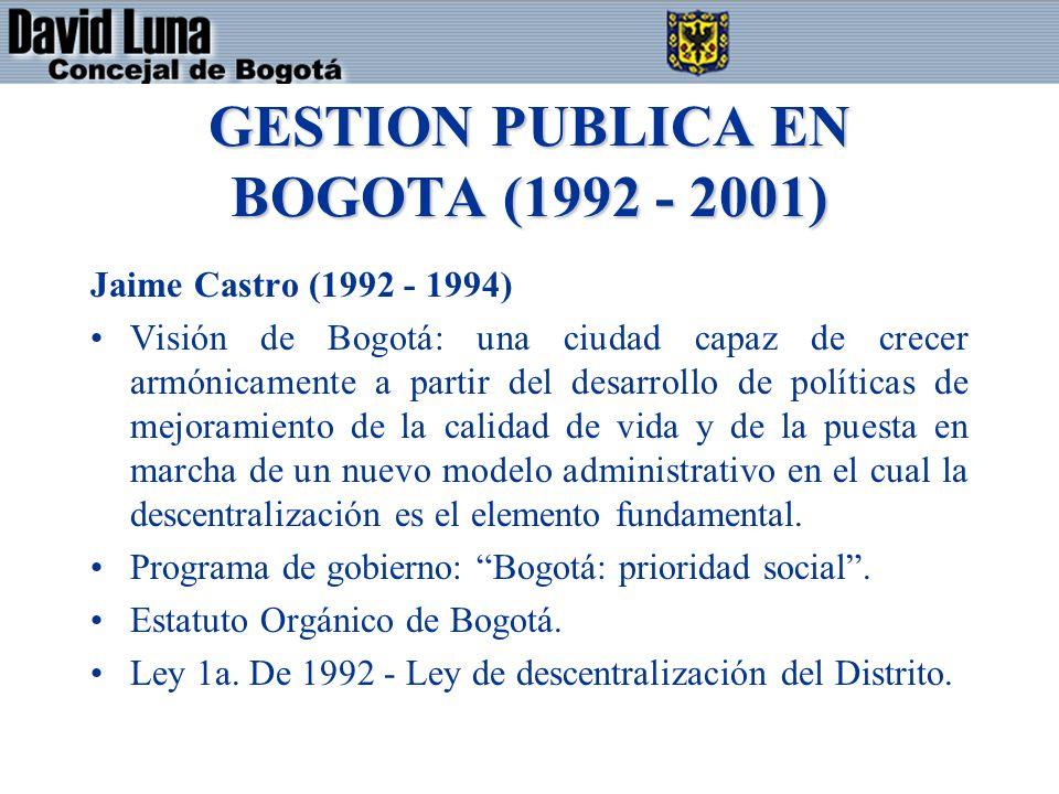 GESTION PUBLICA EN BOGOTA (1992 - 2001) Jaime Castro (1992 - 1994) Visión de Bogotá: una ciudad capaz de crecer armónicamente a partir del desarrollo