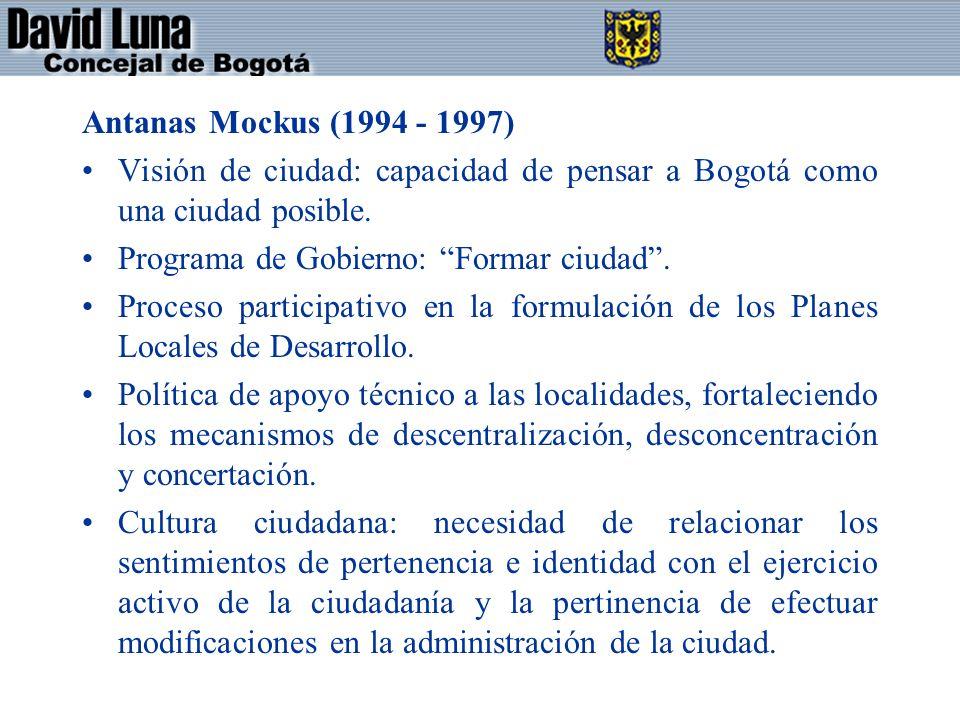 Antanas Mockus (1994 - 1997) Visión de ciudad: capacidad de pensar a Bogotá como una ciudad posible. Programa de Gobierno: Formar ciudad. Proceso part