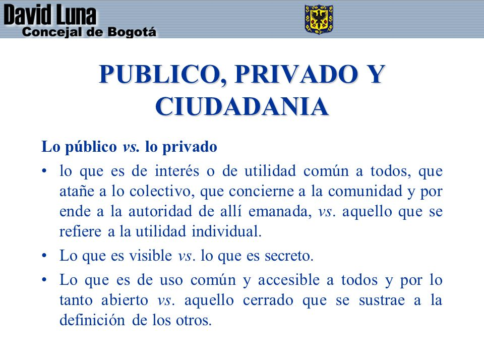PUBLICO, PRIVADO Y CIUDADANIA Lo público vs. lo privado lo que es de interés o de utilidad común a todos, que atañe a lo colectivo, que concierne a la