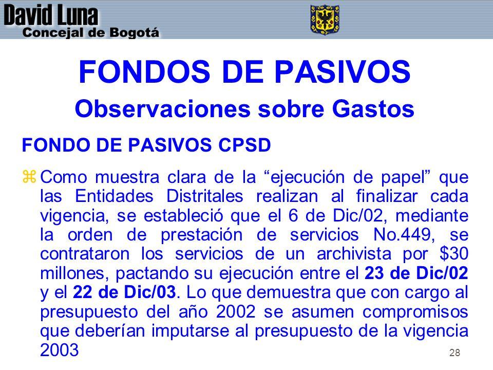 28 FONDOS DE PASIVOS Observaciones sobre Gastos FONDO DE PASIVOS CPSD zComo muestra clara de la ejecución de papel que las Entidades Distritales realizan al finalizar cada vigencia, se estableció que el 6 de Dic/02, mediante la orden de prestación de servicios No.449, se contrataron los servicios de un archivista por $30 millones, pactando su ejecución entre el 23 de Dic/02 y el 22 de Dic/03.