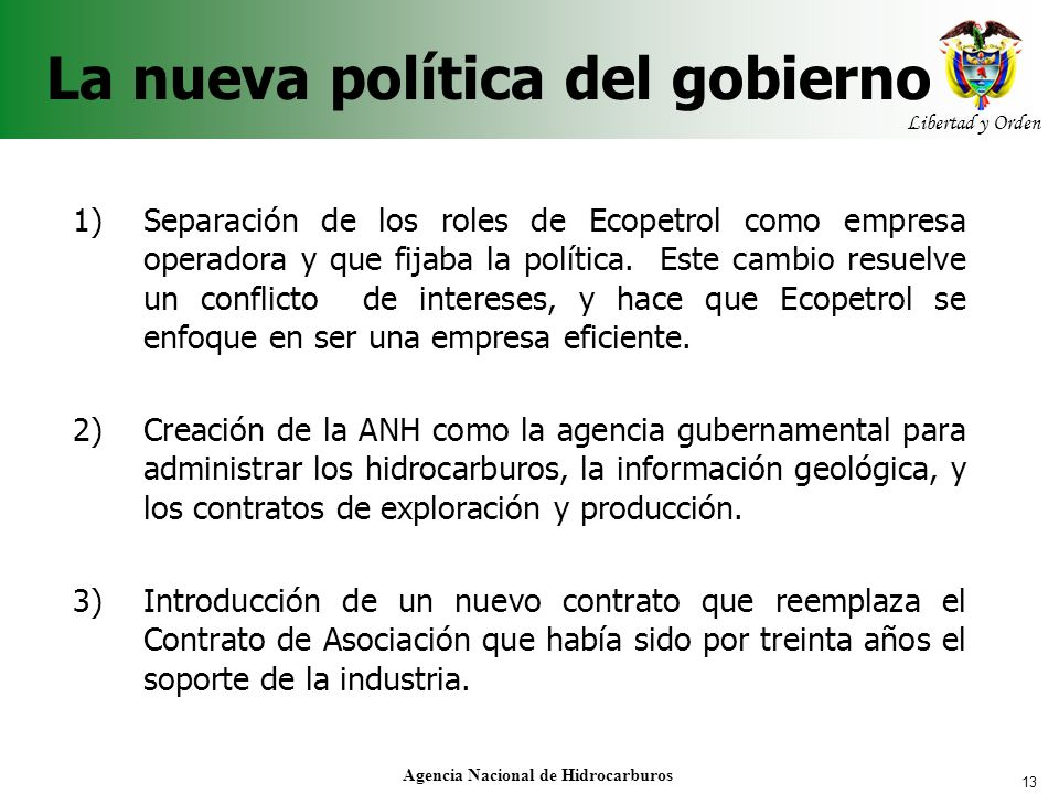 13 Libertad y Orden Agencia Nacional de Hidrocarburos La nueva política del gobierno 1) Separación de los roles de Ecopetrol como empresa operadora y
