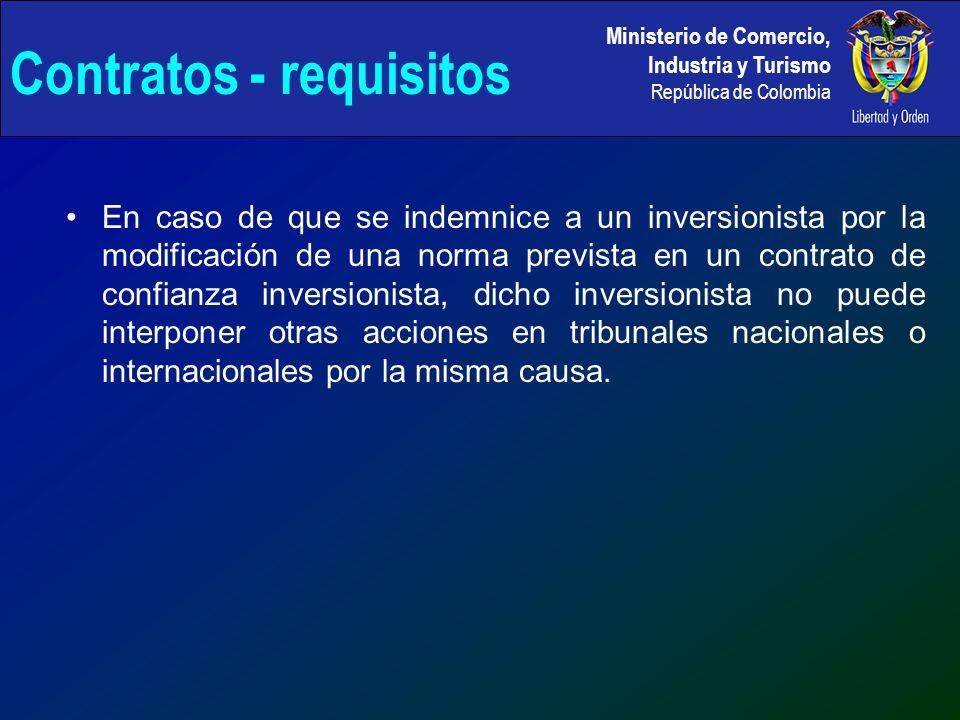 Ministerio de Comercio, Industria y Turismo República de Colombia En caso de que se indemnice a un inversionista por la modificación de una norma prevista en un contrato de confianza inversionista, dicho inversionista no puede interponer otras acciones en tribunales nacionales o internacionales por la misma causa.