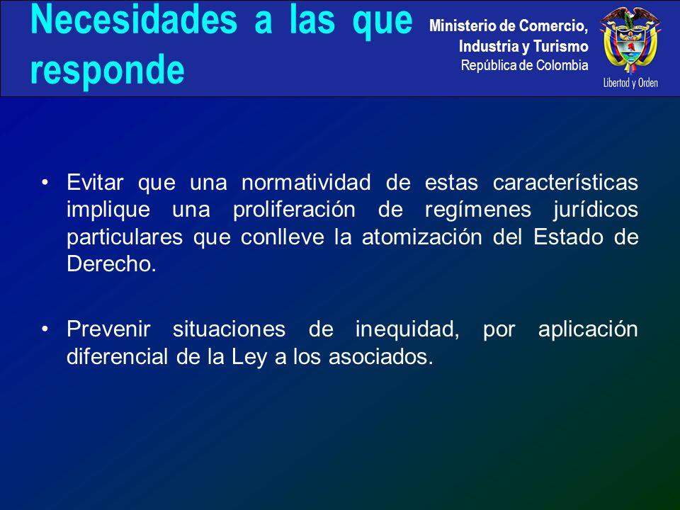 Ministerio de Comercio, Industria y Turismo República de Colombia Necesidades a las que responde Evitar que una normatividad de estas características implique una proliferación de regímenes jurídicos particulares que conlleve la atomización del Estado de Derecho.