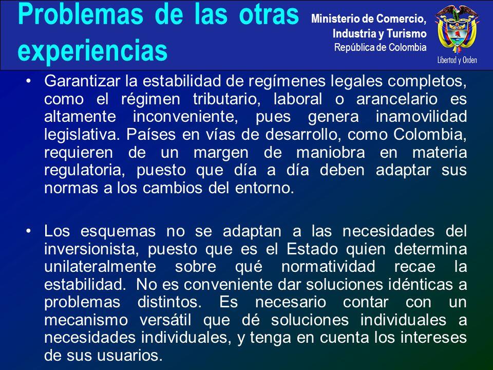 Ministerio de Comercio, Industria y Turismo República de Colombia Problemas de las otras experiencias Garantizar la estabilidad de regímenes legales completos, como el régimen tributario, laboral o arancelario es altamente inconveniente, pues genera inamovilidad legislativa.
