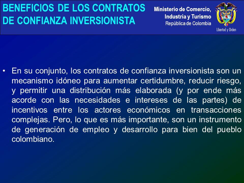 Ministerio de Comercio, Industria y Turismo República de Colombia En su conjunto, los contratos de confianza inversionista son un mecanismo idóneo para aumentar certidumbre, reducir riesgo, y permitir una distribución más elaborada (y por ende más acorde con las necesidades e intereses de las partes) de incentivos entre los actores económicos en transacciones complejas.