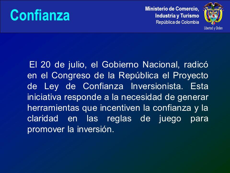 Ministerio de Comercio, Industria y Turismo República de Colombia Confianza El 20 de julio, el Gobierno Nacional, radicó en el Congreso de la República el Proyecto de Ley de Confianza Inversionista.