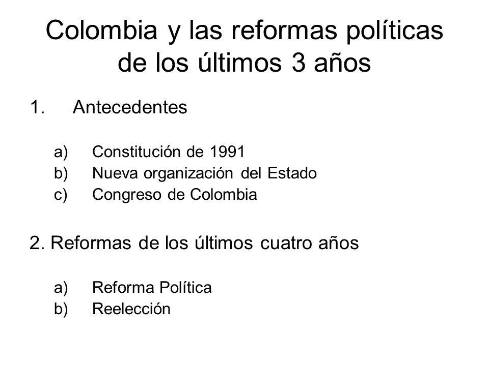 Colombia y las reformas políticas de los últimos 3 años 1.Antecedentes a)Constitución de 1991 b)Nueva organización del Estado c)Congreso de Colombia 2