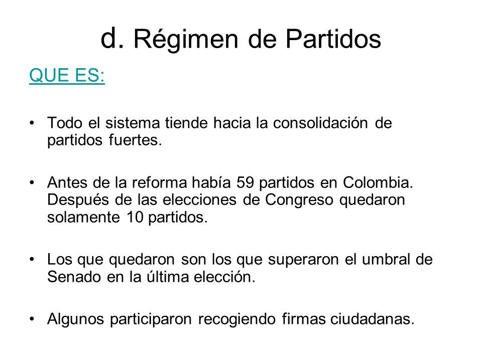 d. Régimen de Partidos QUE ES: Todo el sistema tiende hacia la consolidación de partidos fuertes. Antes de la reforma había 59 partidos en Colombia. D