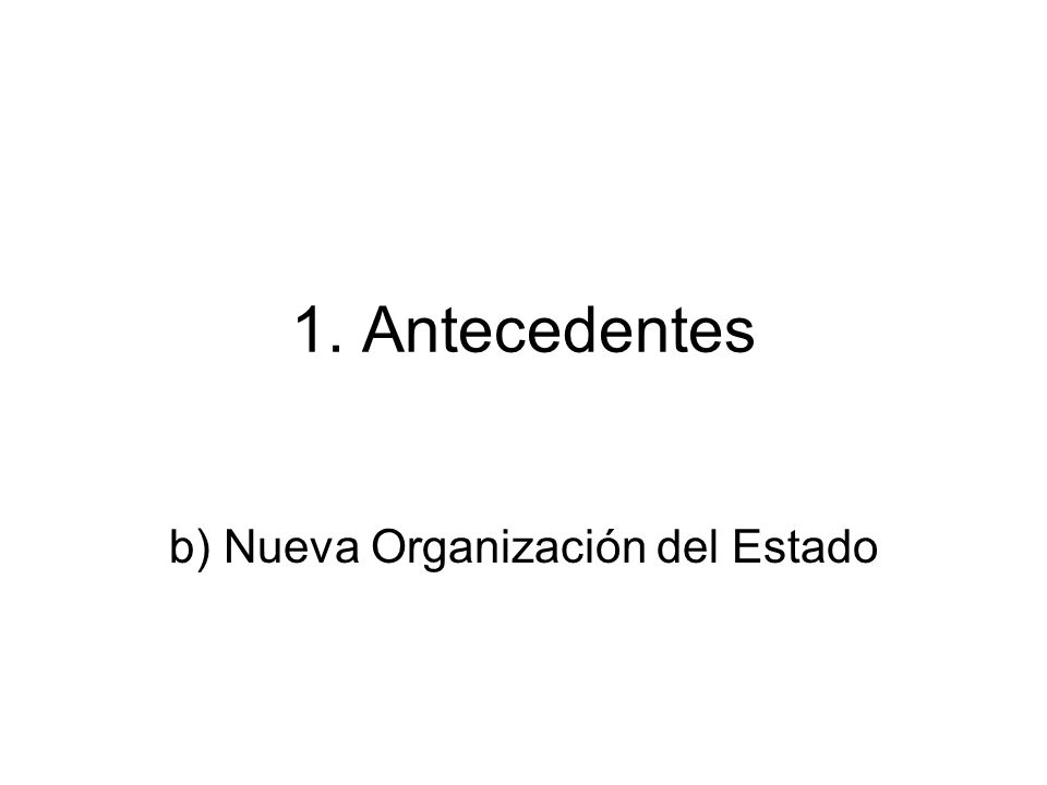 1. Antecedentes b) Nueva Organización del Estado
