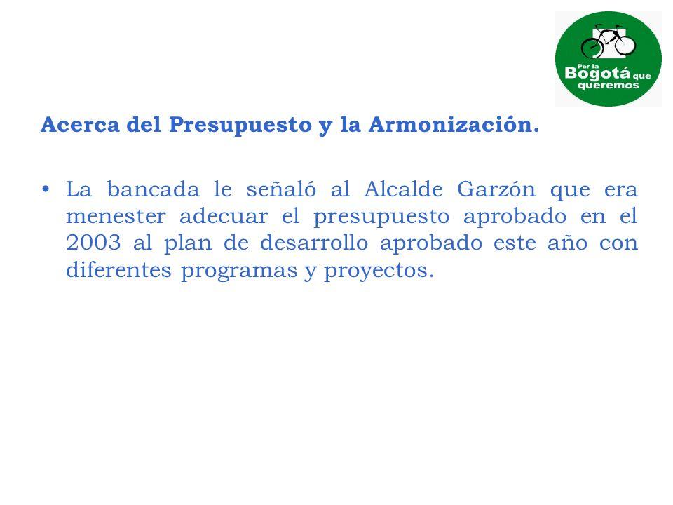 Acerca del Presupuesto y la Armonización. La bancada le señaló al Alcalde Garzón que era menester adecuar el presupuesto aprobado en el 2003 al plan d