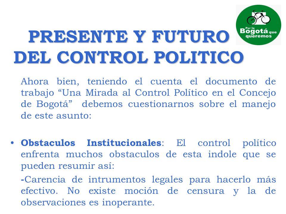 PRESENTE Y FUTURO DEL CONTROL POLITICO Ahora bien, teniendo el cuenta el documento de trabajo Una Mirada al Control Político en el Concejo de Bogotá d