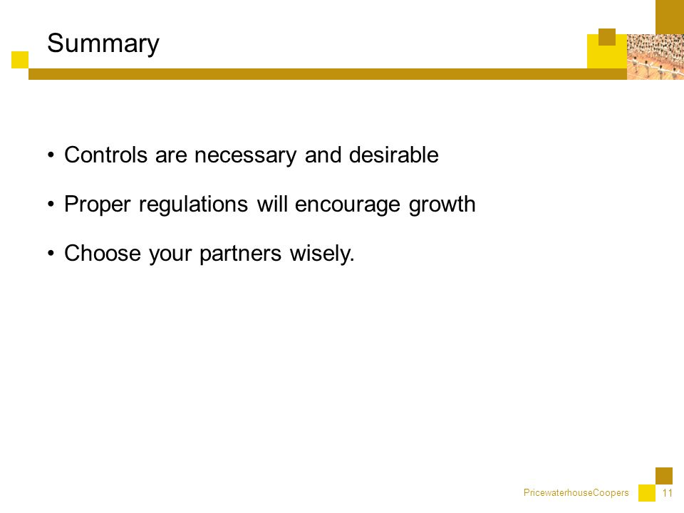 PricewaterhouseCoopers 11 Controls are necessary and desirable Proper regulations will encourage growth Choose your partners wisely.