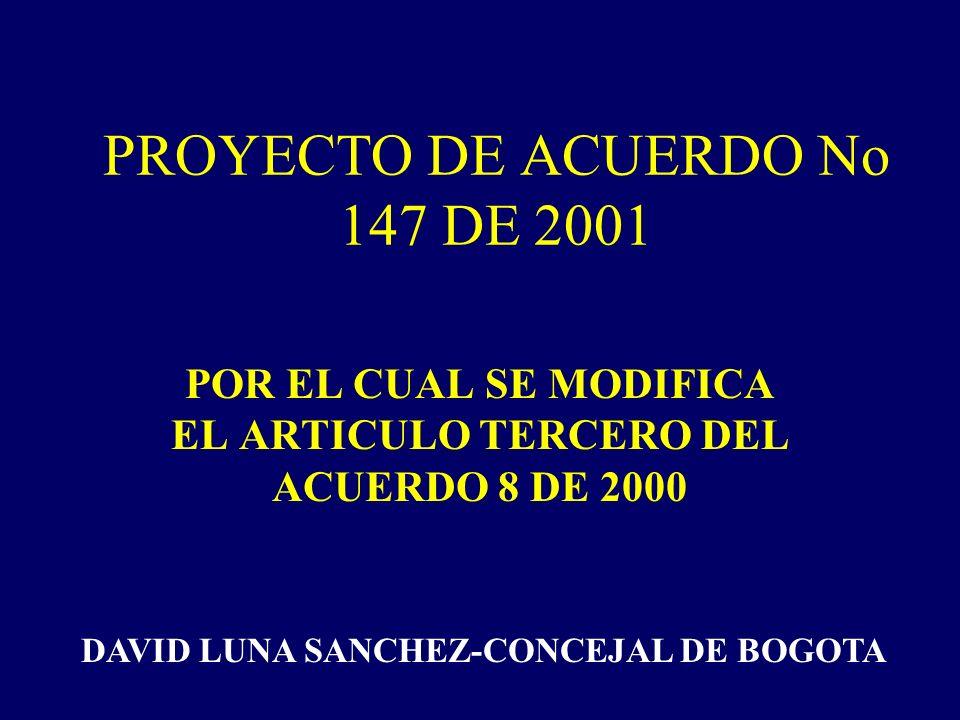 PROYECTO DE ACUERDO No 147 DE 2001 POR EL CUAL SE MODIFICA EL ARTICULO TERCERO DEL ACUERDO 8 DE 2000 DAVID LUNA SANCHEZ-CONCEJAL DE BOGOTA
