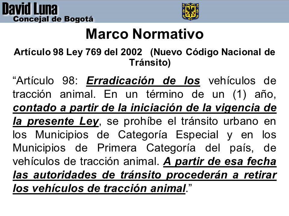 Marco Normativo Artículo 98 Ley 769 del 2002 (Nuevo Código Nacional de Tránsito) Artículo 98: Erradicación de los vehículos de tracción animal.