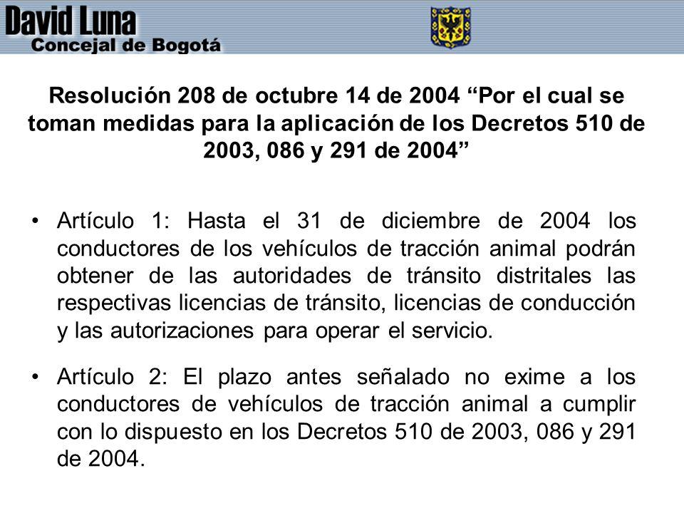 Resolución 208 de octubre 14 de 2004 Por el cual se toman medidas para la aplicación de los Decretos 510 de 2003, 086 y 291 de 2004 Artículo 1: Hasta el 31 de diciembre de 2004 los conductores de los vehículos de tracción animal podrán obtener de las autoridades de tránsito distritales las respectivas licencias de tránsito, licencias de conducción y las autorizaciones para operar el servicio.