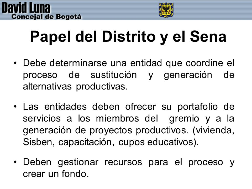 Papel del Distrito y el Sena Debe determinarse una entidad que coordine el proceso de sustitución y generación de alternativas productivas.