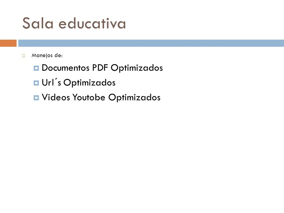 Sala educativa Manejos de: Documentos PDF Optimizados Url´s Optimizados Videos Youtobe Optimizados