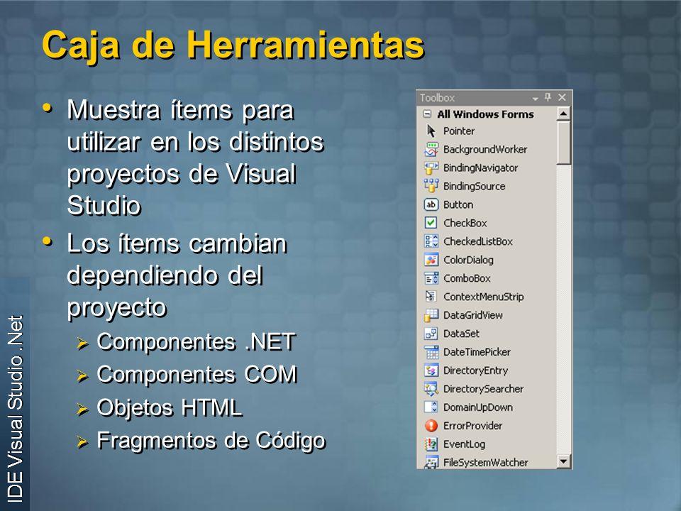 Caja de Herramientas IDE Visual Studio.Net Muestra ítems para utilizar en los distintos proyectos de Visual Studio Los ítems cambian dependiendo del proyecto Componentes.NET Componentes COM Objetos HTML Fragmentos de Código Muestra ítems para utilizar en los distintos proyectos de Visual Studio Los ítems cambian dependiendo del proyecto Componentes.NET Componentes COM Objetos HTML Fragmentos de Código