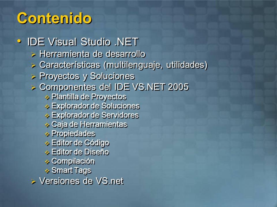 Contenido IDE Visual Studio.NET Herramienta de desarrollo Características (multilenguaje, utilidades) Proyectos y Soluciones Componentes del IDE VS.NET 2005 Plantilla de Proyectos Explorador de Soluciones Explorador de Servidores Caja de Herramientas Propiedades Editor de Código Editor de Diseño Compilación Smart Tags Versiones de VS.net IDE Visual Studio.NET Herramienta de desarrollo Características (multilenguaje, utilidades) Proyectos y Soluciones Componentes del IDE VS.NET 2005 Plantilla de Proyectos Explorador de Soluciones Explorador de Servidores Caja de Herramientas Propiedades Editor de Código Editor de Diseño Compilación Smart Tags Versiones de VS.net