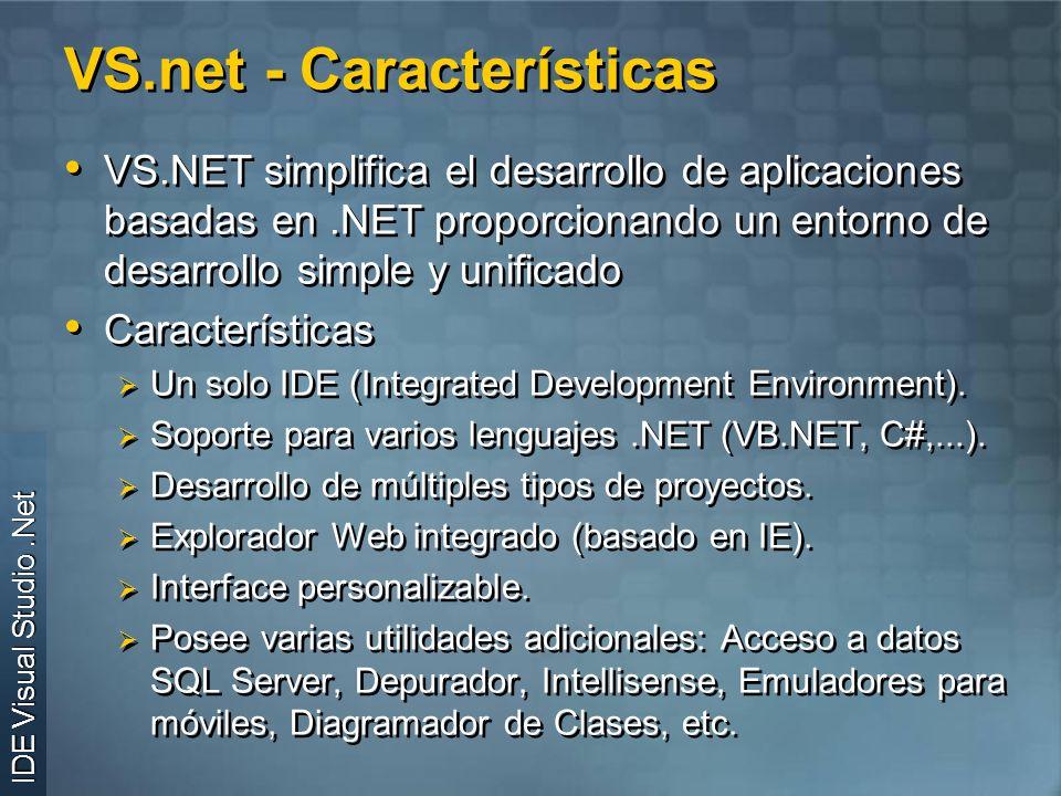 VS.net - Características VS.NET simplifica el desarrollo de aplicaciones basadas en.NET proporcionando un entorno de desarrollo simple y unificado Características Un solo IDE (Integrated Development Environment).