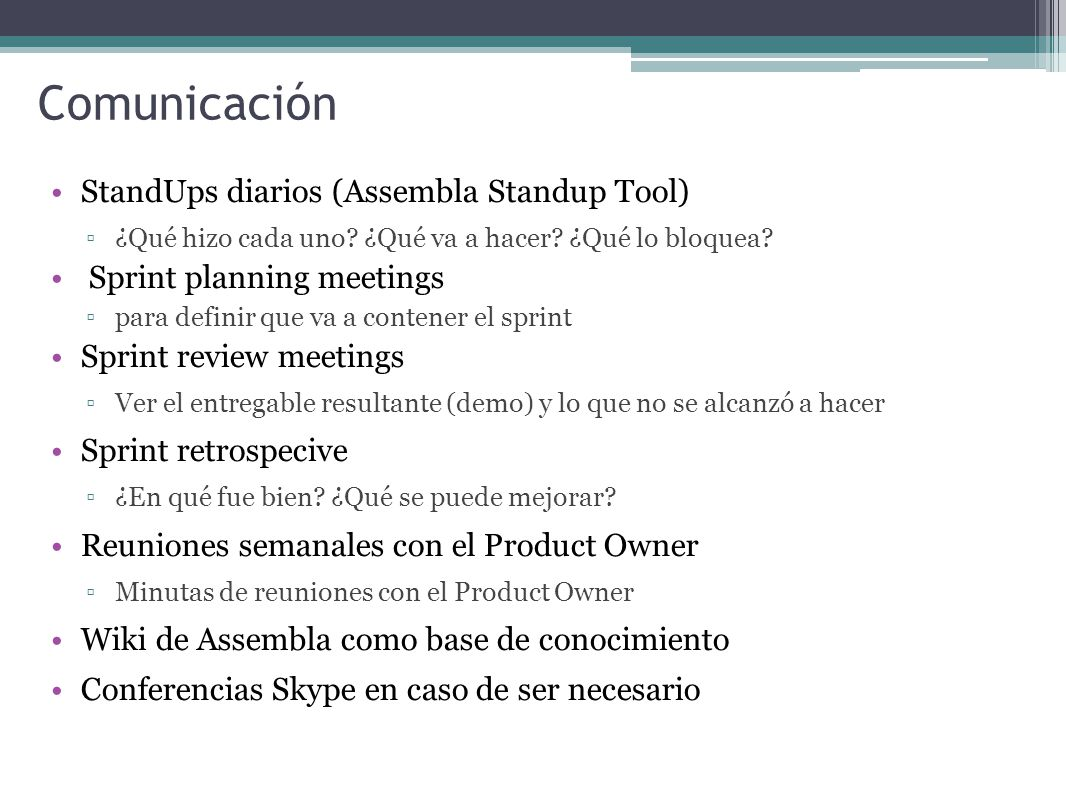 Comunicación StandUps diarios (Assembla Standup Tool) ¿Qué hizo cada uno? ¿Qué va a hacer? ¿Qué lo bloquea? Sprint planning meetings para definir que