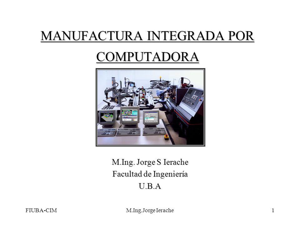 FIUBA-CIMM.Ing.Jorge Ierache1 MANUFACTURA INTEGRADA POR COMPUTADORA M.Ing. Jorge S Ierache Facultad de Ingeniería U.B.A