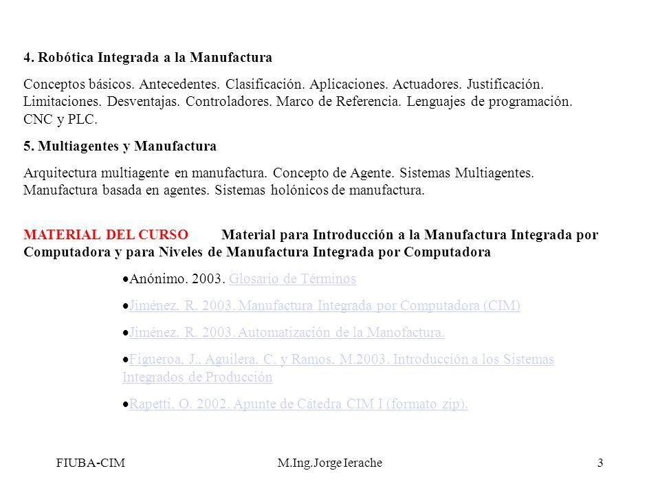 FIUBA-CIM -Fuente R Jiménez M.Ing.Jorge Ierache24 Grupo Flexible de Manufactura (FMG) Un FMG es una combinación entre FMM´s y FMC´s en la misma área de manufactura y unidos mediante un sistema de manejo de material, como los AGV (Vehículos Guiados Automáticamente ) AGV Alimentación de Partes FMM 1 FMC 2 FMC 1 Descarga de Partes