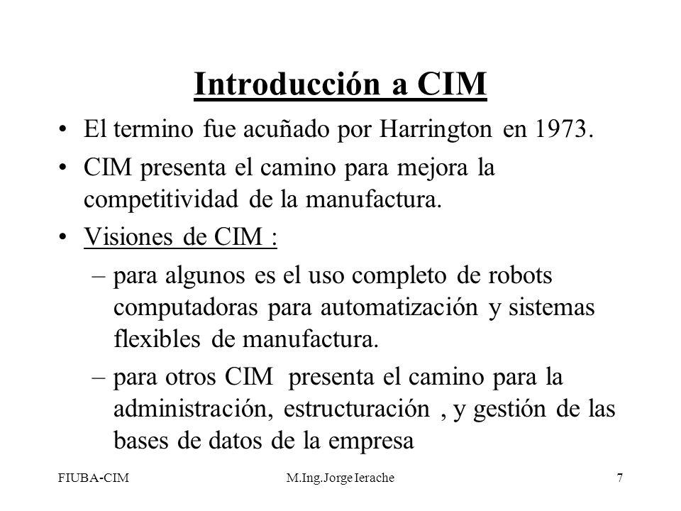 FIUBA-CIMM.Ing.Jorge Ierache8 John W Bernard define a CIM como:la integración de las computadoras digitales en todos los aspectos del proceso de manufactura (asistencia computarizada, automatización y control) CIM facilita la integración de las actividades del negocio y de las actividades de manufactura representadas por: Introducción a CIM