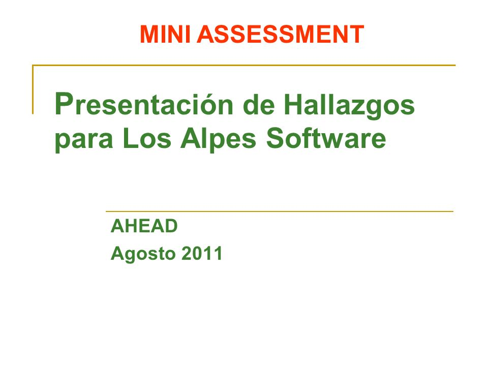 MINI ASSESSMENT P resentación de Hallazgos para Los Alpes Software AHEAD Agosto 2011