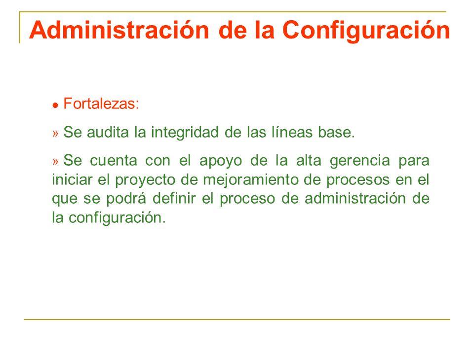 Administración de la Configuración l Fortalezas: » Se audita la integridad de las líneas base. » Se cuenta con el apoyo de la alta gerencia para inici