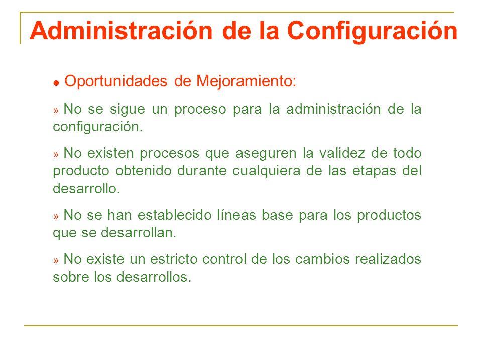 Administración de la Configuración Oportunidades de Mejoramiento: » No se sigue un proceso para la administración de la configuración. » No existen pr