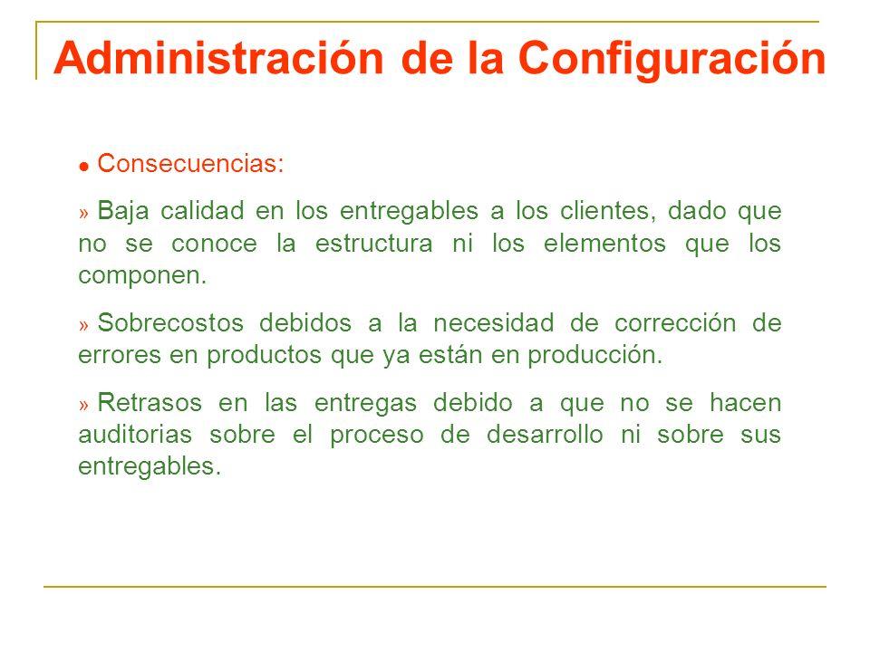 Administración de la Configuración l Consecuencias: » Baja calidad en los entregables a los clientes, dado que no se conoce la estructura ni los eleme