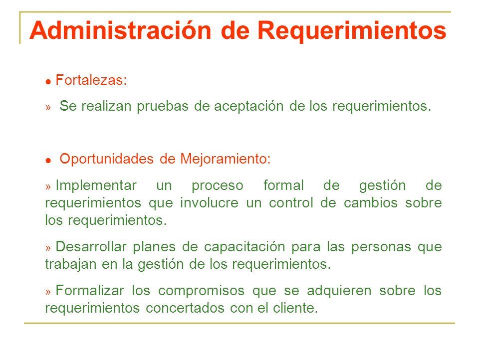 Administración de Requerimientos l Fortalezas: » Se realizan pruebas de aceptación de los requerimientos. l Oportunidades de Mejoramiento: » Implement