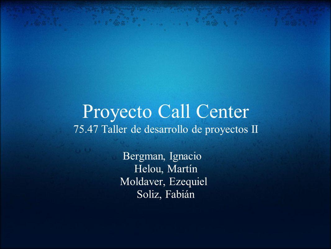 Proyecto Call Center 75.47 Taller de desarrollo de proyectos II Bergman, Ignacio Helou, Martín Moldaver, Ezequiel Soliz, Fabián