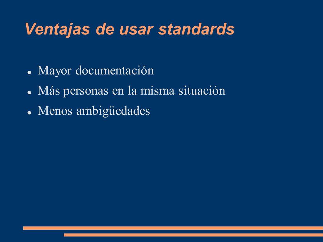 Ventajas de usar standards Mayor documentación Más personas en la misma situación Menos ambigüedades