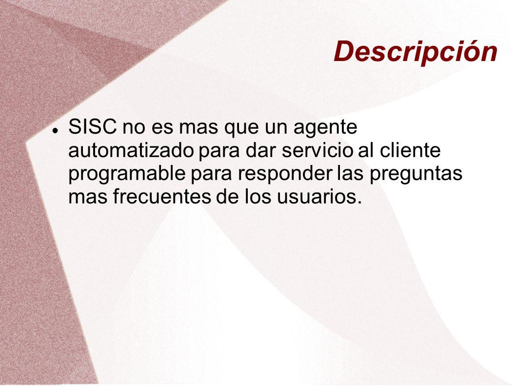 Descripción SISC no es mas que un agente automatizado para dar servicio al cliente programable para responder las preguntas mas frecuentes de los usua