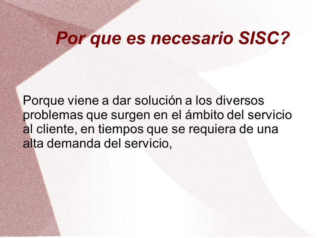 Por que es necesario SISC? Porque viene a dar solución a los diversos problemas que surgen en el ámbito del servicio al cliente, en tiempos que se req