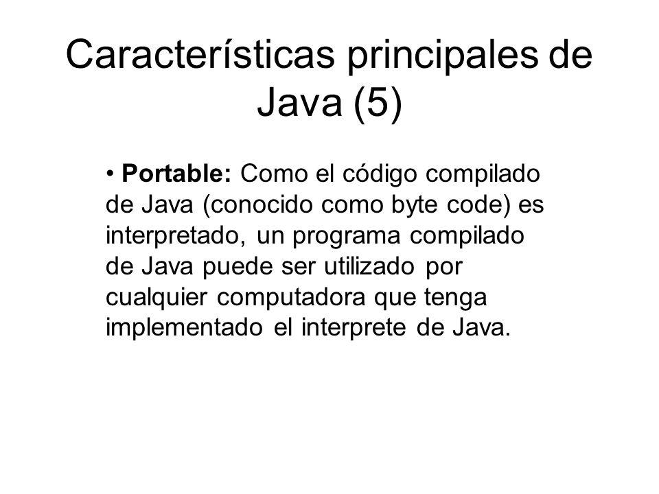 Características principales de Java (5) Portable: Como el código compilado de Java (conocido como byte code) es interpretado, un programa compilado de